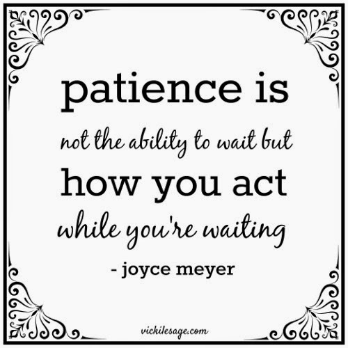 Patience is not the ability to wait but how you act while you're waiting