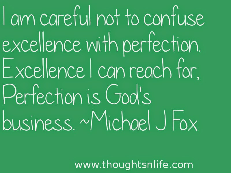 Thoughtsnlife:I am careful not to confuse excellence with perfection. Excellence I can reach for, Perfection is God's business. ~Michael J Fox