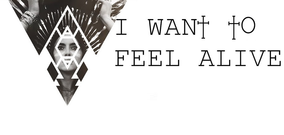 I WANT TO FEEL ALIVE †