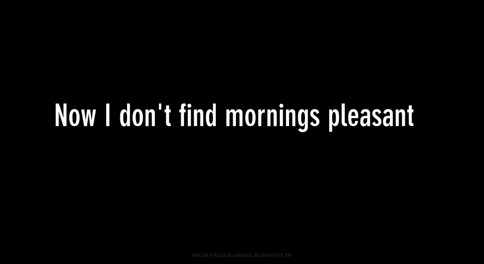 Now I don't find mornings pleasant