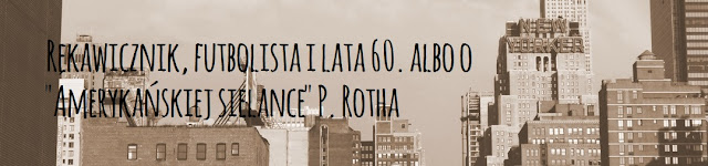 """Rękawicznik, futbolista i lata 60. albo o """"Amerykańskiej sielance"""" P. Rotha"""