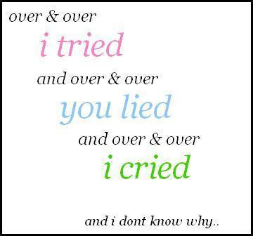Over and Over, I tried                                      and Over and Over, you lied and Over and Over, I cried  and i don't know why