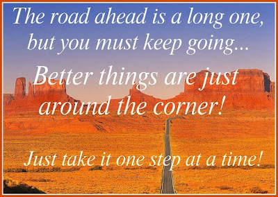 The road ahead is a long one, but you must keep going... better things are just around the corner!