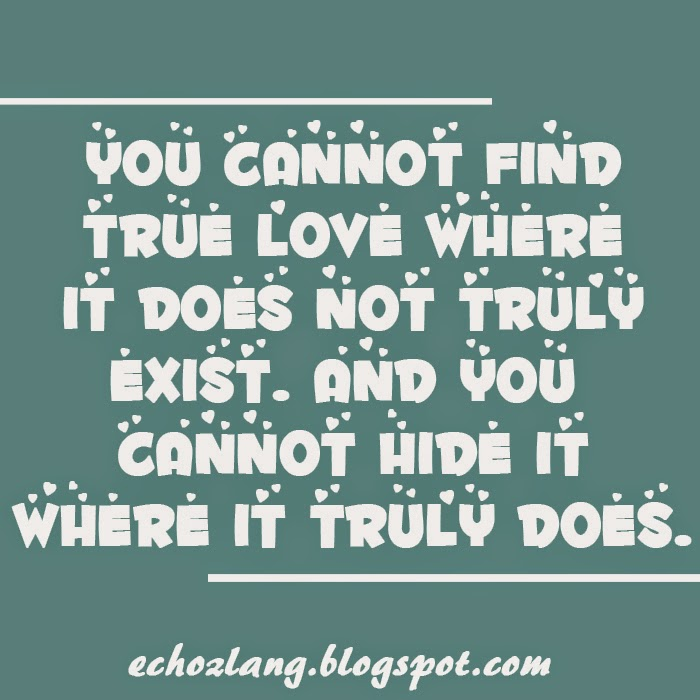 You cannot find true love where it does not truly exist and you cannot hide it where it truly does.