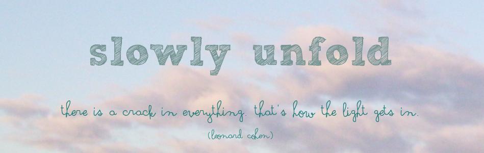 slowly unfold