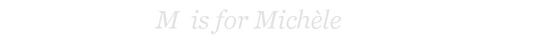 M is for Michèle