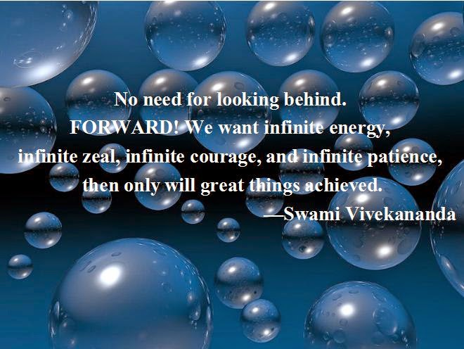 No need for looking behind. FORWARD! We want infinite energy, infinite zeal, infinite courage, and infinite patience, then only will great things achieved.