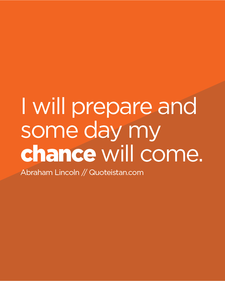 I will prepare and some day my chance will come.