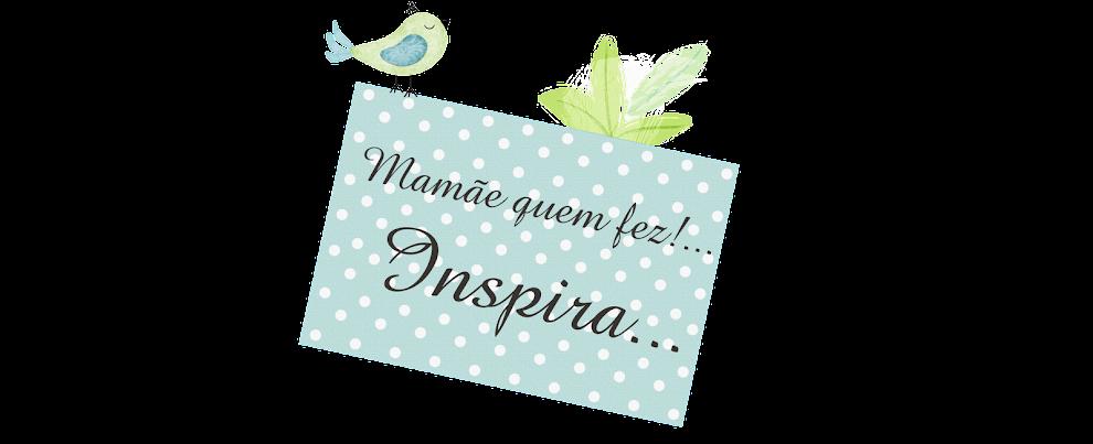 Mamãe Quem Fez!... Inspira