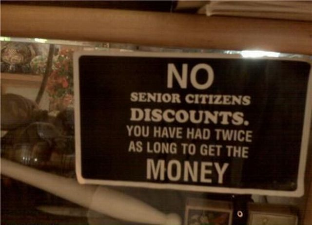 No Senior Citizens Discounts - You Have Had Twice As Long To Get The Money