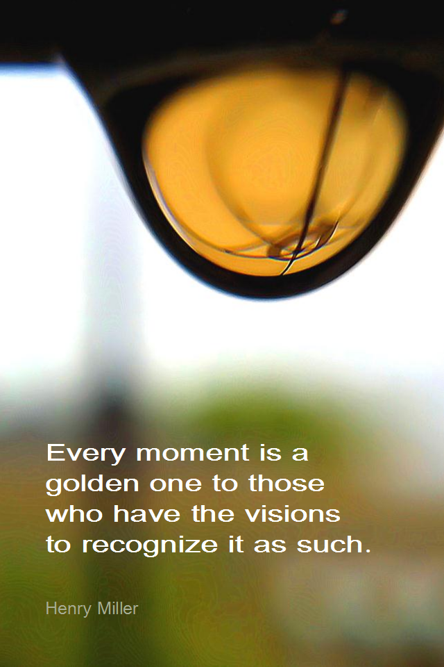 visual quote - image quotation for MINDFULNESS - Every moment is a golden one to those who have the visions to recognize it as such. - Henry Miller