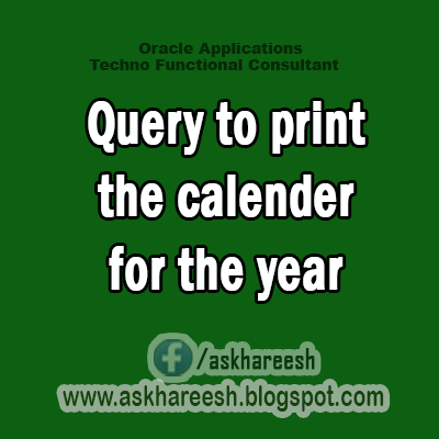 Query to print calender for the year, AskHareesh blog for Oracle Apps