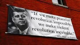 """""""Si hacemos la revolución pacifica imposible haremos la revolución violenta inevitable.""""  JFK"""