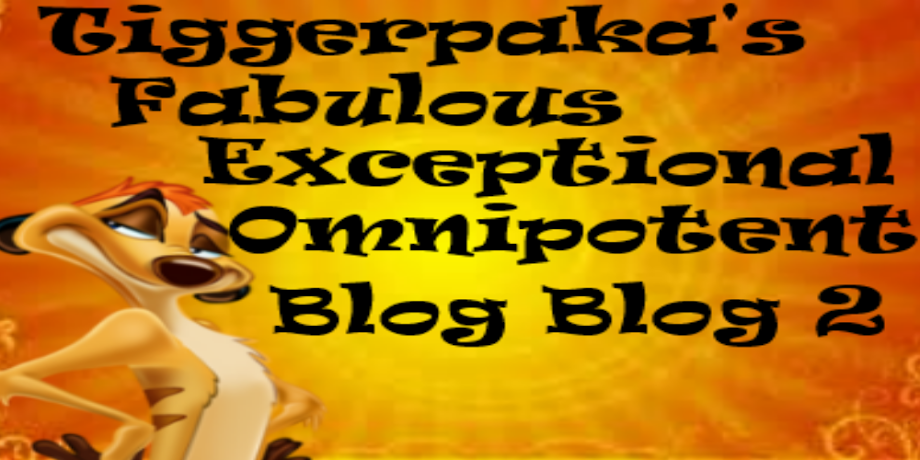 Tiggerpaka's Fabulous Exceptional Omnipotent Blog Blog 2