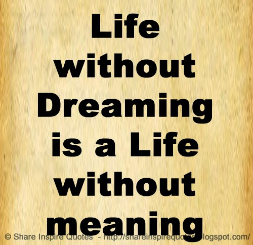 Life Without Dreaming Is A Life Without Meaning Share Inspire