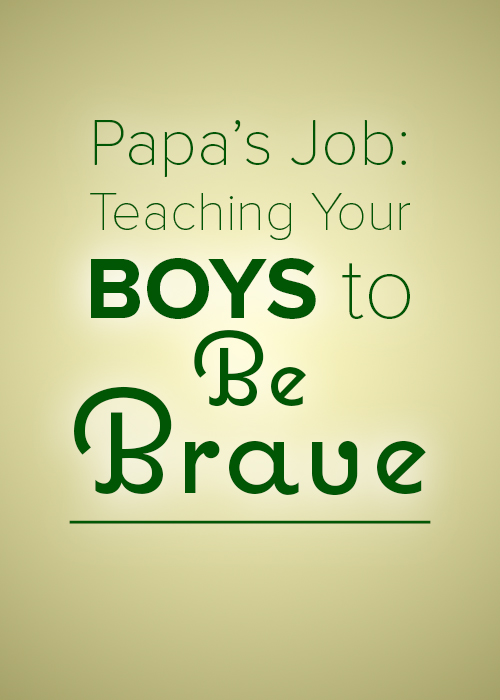 Papa's Job Teaching Your Boys to Be Brave