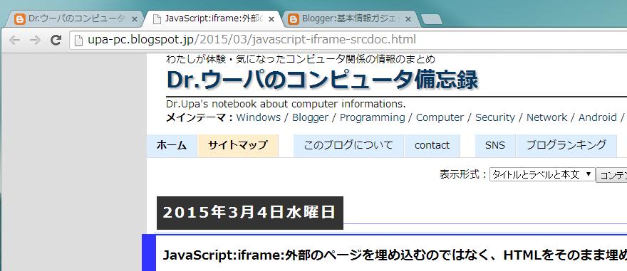 """Chrome : なぜか Chrome のそのページ (""""JavaScript:iframe:外部のページを埋め込むのではなく、HTMLをそのまま埋め込みたい """") のアイコンだけが、 本来表示される予定の Blogger のアイコンではなく、 一般的な Web ページのアイコンになっている  ブログのトップページ(左端)や、他の投稿(右端)は、 Blogger のアイコンが表示されている"""