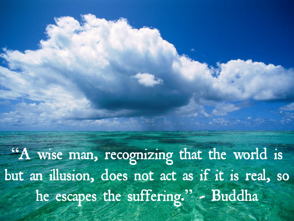&#8220;A wise man, recognizing that the world is but an illusion, does not act as if it is real, so he escapes the suffering.&#8221; - Buddha