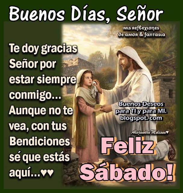 BUENOS DÍAS, SEÑOR Te doy gracias Señor, por estar siempre conmigo... Aunque no te vea, con tus Bendiciones sé que estás aquí...  FELIZ SÁBADO !