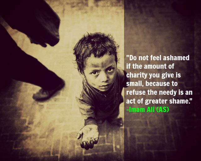 Do not feel ashamed if the amount of charity you give is small, because to refuse the needy is an act of greater shame.