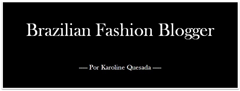 Fashion Blog - Brazilian Fashion Blogger - Por Karoline Quesada