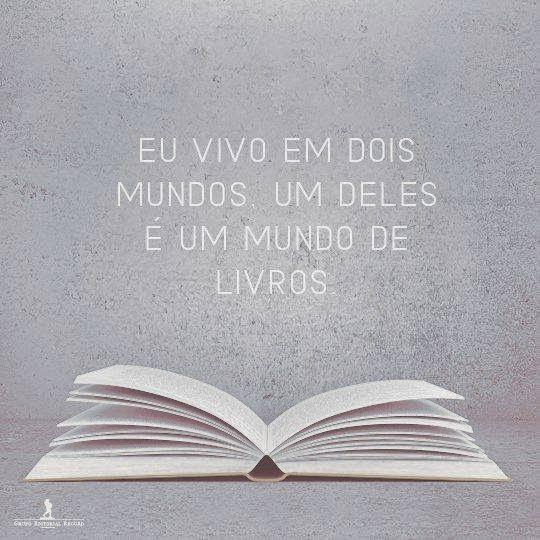 Eu vivo em dois mundos e um deles é um mundo de livros.