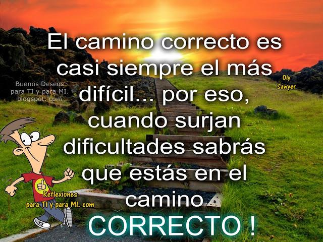 El camino correcto es casi siempre el más difícil... por eso, cuando surjan dificultades sabrás que estás en el camino CORRECTO !