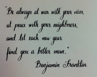 Be always at war with your vices, at peace vith your neighbours and let each new year find you a better man. Benjamin Franklin