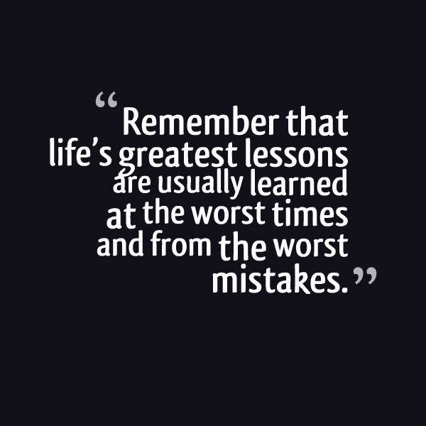 Remember That Life's Greatest Lessons Are Usually Learned At The Extraordinary Lifes Great Quotes