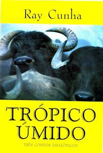 TRÓPICO ÚMIDO - TRÊS CONTOS AMAZÔNICOS - RAY CUNHA