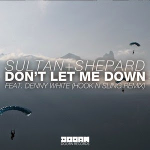 Sultan + Shepard - Dont' Let Me Down feat. Denny White (Hook N Sling Remix)