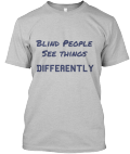 Gray short sleeved T-shirt saying blind people see things differently in navy blue letters