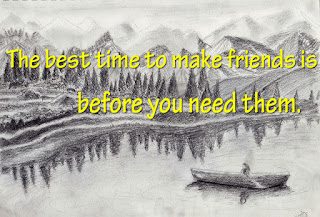 The best time to make friends is before you need them.