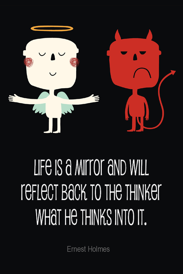 visual quote - image quotation for POSITIVE THINKING - Life is a mirror and will reflect back to the thinker what he thinks into it. - Ernest Holmes