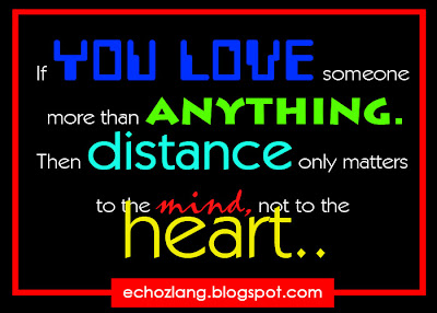 If you love someone more than anything. Then distance only matters to the mind, not to the heart.