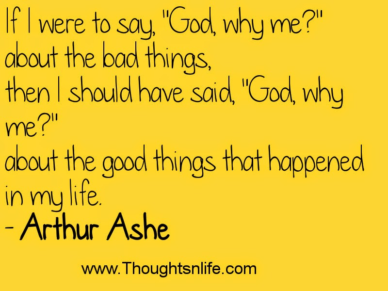"If I were to say, ""God, why me?"" about the bad things, then I should have said, ""God, why me?"" about the good things that happened in my life. - Arthur Ashe"