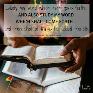…study my word which hath gone forth…, and also study my word which shall come forth…yea, until you have obtained all which I shall grant unto the children of men in this generation, and then shall all things be added thereto. Doctrine & Covenants 11:22