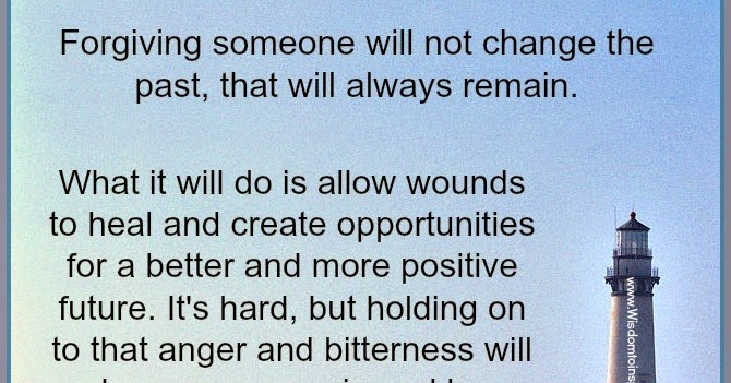 Wisdom To Inspire The Soul: Forgiveness will not change the past.