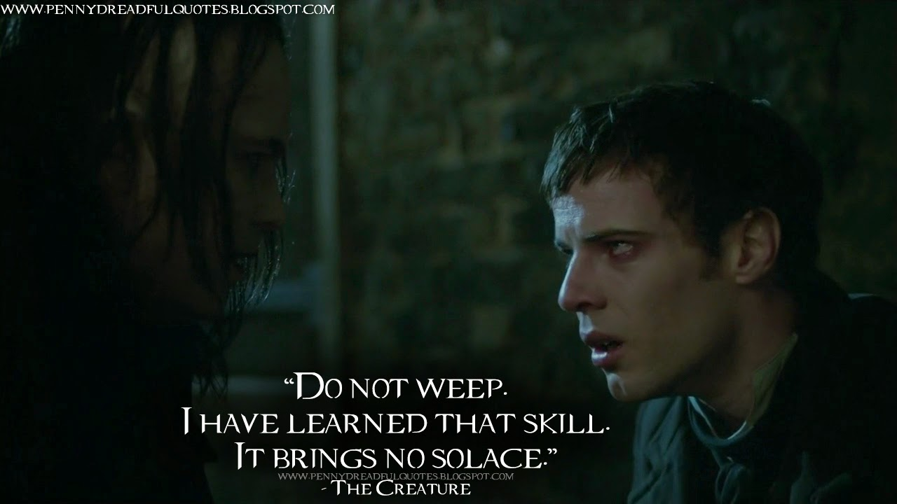 Do not weep. I have learned that skill. It brings no solace. The Creature Quotes, Penny Dreadful Quotes