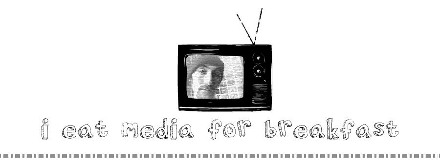 i eat media for breakfast