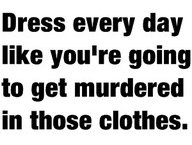Dress every day like you're going to get murdered in those clothes.