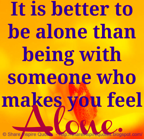 It Is Better To Be Alone, Than Being With Someone Who Make You Feel Alone.