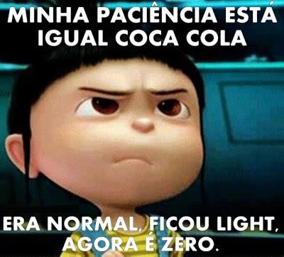 Minha paciência está igual Coca-cola. Era normal, ficou ligth, agora é zero!