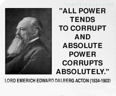 absolute power corrupt absolutely By steve palmer, pennsylvania tenth amendment center all power tends to corrupt absolute power corrupts absolutely , lord acton.