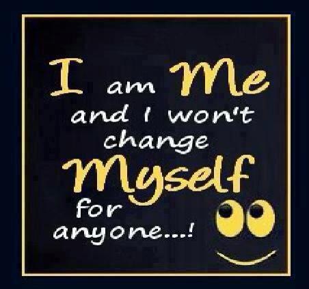 I am me and I won't change myself for anyone...!