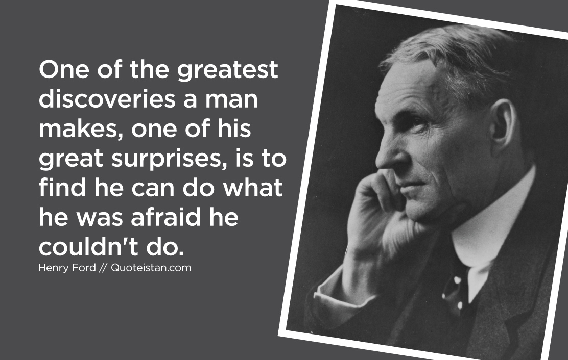 One of the greatest discoveries a man makes, one of his great surprises, is to find he can do what he was afraid he couldn't do.
