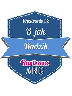 http://kartkoweabc.blogspot.com/2016/01/wyzwanie-2-b-jak-badzik.html