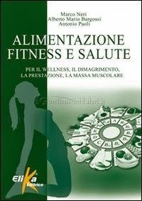 Alimentazione Fitness e Salute di Marco Neri, Alberto Mario Bargossi, Antonio Paoli