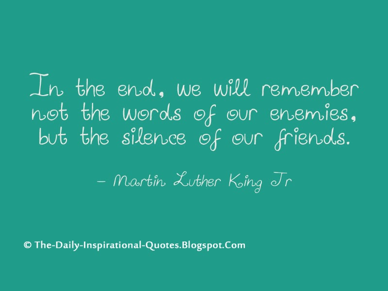 In the end, we will remember not the words of our enemies, but the silence of our friends. - Martin Luther King Jr