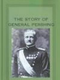 The Story of General Pershing